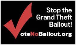 Click here to go to the 'VoteNoBailout.org' website to vote against the economic grand theft of our money!